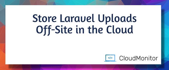 Store Laravel Uploads Off-Site in the Cloud
